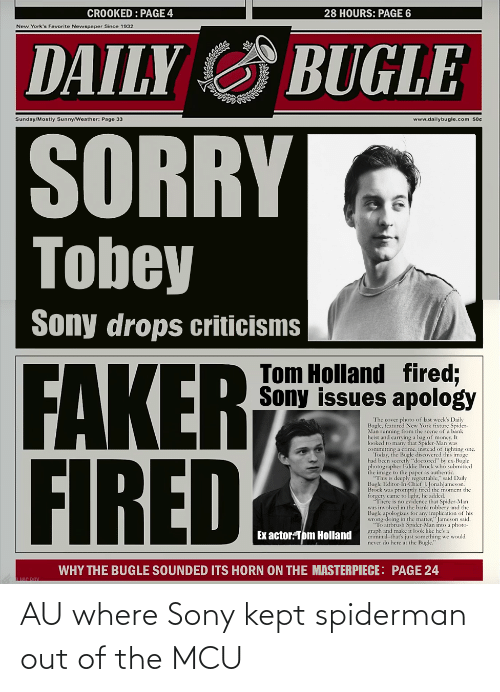 """cover photo: CROOKED : PAGE 4  28 HOURS: PAGE 6  New York's Favorite Newspaper Since 1932  DAILY G BUGLE  Sunday/Mostly Sunny/Weather: Page 33  www.dailybugle.com 50e  SORRY  Tobey  Sony drops criticisms  FAKER  FIRED  Tom Holland fired;  Sony issues apology  The cover photo of last week's Daily  Bugle, featured New York fixture Spider-  Man running from the scene of a bank  heist and carrying a bag of monecy. It  looked to many that Spider-Man was  committing a crime, instead of fighting one.  Today, the  had been secretly """"doctored"""" by ex-Bugle  photographer Eddie Brock who submitted  the image to the paper as authentic.  """"This is deeply regrettable,"""" said Daily  Bugle Editor-In Chief J. JonahJameson.  Brock was promptly fired the moment the  forgery came to light, he added.  *T'here is no cvidence that Spider-Man  was involved in the bank robbery and the  Bugle apologizes for any implication of his  wrong-doing in the matter,"""" Jameson said.  """"To airbrush Spider-Man into a photo-  graph and make it look like he's a  criminal-that's just something we would  never do here at the Bugle.""""  e Bugle discovercd this image  Ex actor:Tom Holland  WHY THE BUGLE SOUNDED ITS HORN ON THE MASTERPIECE: PAGE 24 AU where Sony kept spiderman out of the MCU"""