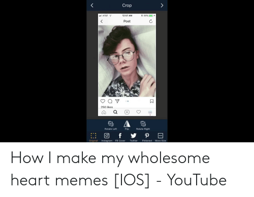 Heart Memes: Crop  12:57 AM  AT&T  Post  250 likes  90  Rotate Right  Flip  Rotate Left  Original Instagram FB Cover Twitter Pinterest More Size How I make my wholesome heart memes [IOS] - YouTube