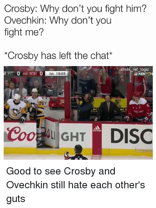 "Logic, Memes, and National Hockey League (NHL): Crosby: Why don't you fight him?  Ovechkin: Why don't you  fight me?  ""Crosby has left the chat*  nhl ref logic  1st 19:05  NBCSN  ale  adldas Good to see Crosby and Ovechkin still hate each other's guts"