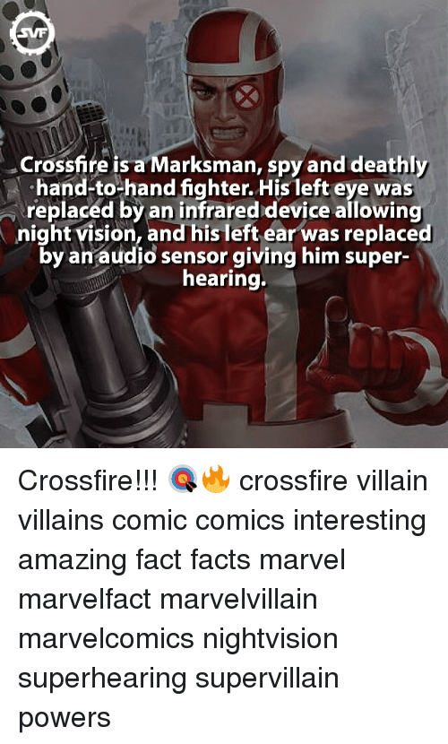 crossfire: Crossfire is a Marksman, spy and deathly  His eye was  replaced by infrared device allowing  night vision, and his left ear was replaced  by an audio sensor giving him super-  hearing. Crossfire!!! 🎯🔥 crossfire villain villains comic comics interesting amazing fact facts marvel marvelfact marvelvillain marvelcomics nightvision superhearing supervillain powers
