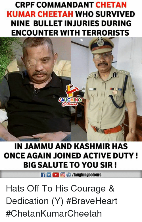 Salute To You: CRPF COMMANDANT CHETAN  KUMAR CHEETAH WHO SURVIVED  NINE BULLET INJURIES DURING  ENCOUNTER WITH TERRORISTS  LAUGHING  IN JAMMU AND KASHMIR HAS  ONCE AGAIN JOINED ACTIVE DUTY!  BIG SALUTE TO YOU SIR! Hats Off To His Courage & Dedication (Y) #BraveHeart #ChetanKumarCheetah