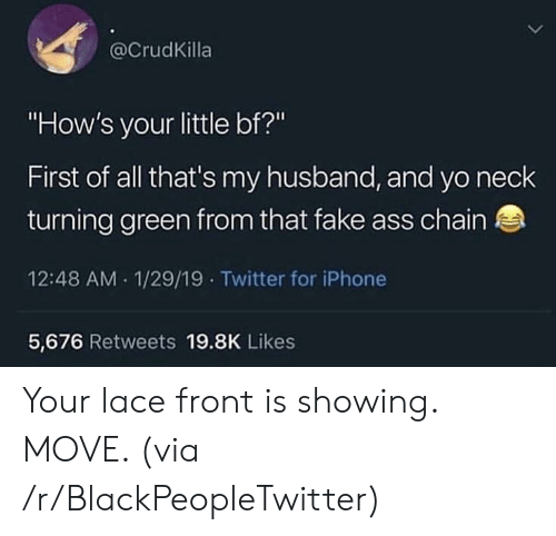 """Your Little: @CrudKilla  """"How's your little bf?""""  First of all that's my husband, and yo neclk  turning green from that fake ass chain  12:48 AM 1/29/19 Twitter for iPhone  5,676 Retweets 19.8K Likes Your lace front is showing. MOVE. (via /r/BlackPeopleTwitter)"""