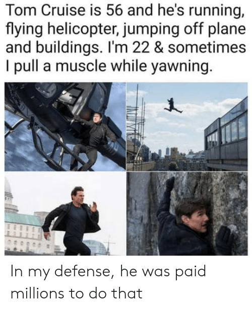 yawning: Cruise is 56 and he's running,  Tom  flying helicopter, jumping off plane  and buildings. I'm 22 & sometimes  I pull a muscle while yawning In my defense, he was paid millions to do that