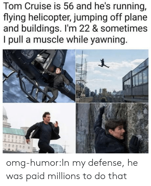 yawning: Cruise is 56 and he's running,  Tom  flying helicopter, jumping off plane  and buildings. I'm 22 & sometimes  I pull a muscle while yawning omg-humor:In my defense, he was paid millions to do that