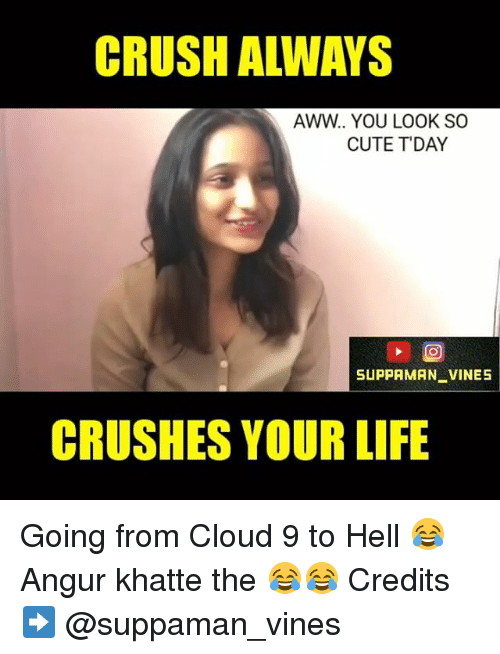 Aww, Crush, and Vine: CRUSH ALWAYS  AWW. YOU LOOK SO  CUTE DAY  SUPPAMAN VINE5  CRUSHES YOUR LIFE Going from Cloud 9 to Hell 😂 Angur khatte the 😂😂 Credits ➡️ @suppaman_vines