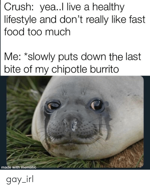 Chipotle Burrito: Crush: ye..I live a healthy  lifestyle and don't really like fast  food too much  Me: *slowly puts down the last  bite of my chipotle burrito  made with mematic gay_irl