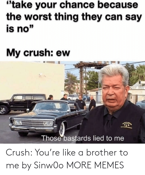 Crush: Crush: You're like a brother to me by Sinw0o MORE MEMES