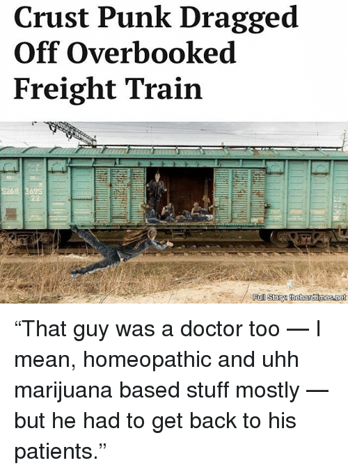 """Doctor, Memes, and Marijuana: Crust Punk Dragged  Off Overbooked  Freight Train  Fu  Story theihardtimesannet """"That guy was a doctor too — I mean, homeopathic and uhh marijuana based stuff mostly — but he had to get back to his patients."""""""