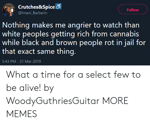rot: Crutches&Spice 6  @Imani_Barbarin  Follow  Nothing makes me angrier to watch than  white peoples getting rich from cannabis  while black and brown people rot in jail for  that exact same thing  5:43 PM-21 Mar 2019 What a time for a select few to be alive! by WoodyGuthriesGuitar MORE MEMES