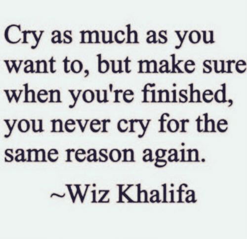 Khalifa: Cry as much as you  want to, but make sure  when you're finished,  you never cry for the  same reason again  ~Wiz Khalifa