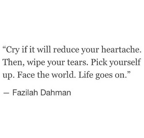 "Life, World, and Cry: ""Cry if it will reduce your heartache.  Then, wipe your tears. Pick yourself  up. Face the world. Life goes on.""  Fazilah Dahman"