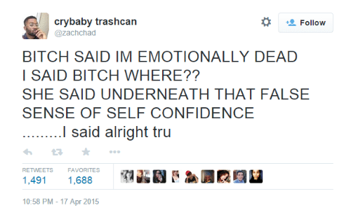 Favorites: crybaby trashcan  @zachchad  BITCH SAID IM EMOTIONALLY DEAD  I SAID BITCH WHERE??  SHE SAID UNDERNEATH THAT FALSE  SENSE OF SELF CONFIDENCE  I said alright tru  わ2 ★  1,491 1,688  10:58 PM-17 Apr 2015  RETWEETS  FAVORITES