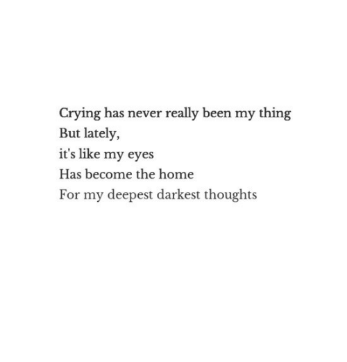 Crying, Home, and Never: Crying has never really been my thing  But lately,  it's like my eyes  Has become the home  For my deepest darkest thoughts