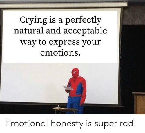 Honesty: Crying is a perfectly  natural and acceptable  way to express your  emotions Emotional honesty is super rad.