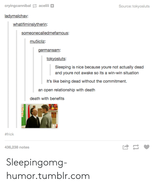 Not Awake: cryingcannibal acelili+  Source: tokyosluts  ladymalchav  whatifiminslytherin  someonecalledmefamous  germansam:  tokyosluts  Sleeping is nice because youre not actually dead  and youre not awake so its a win-win situation  It's like being dead without the commitment.  an open relationship with death  death with benefits  #frick  436,238 notes Sleepingomg-humor.tumblr.com