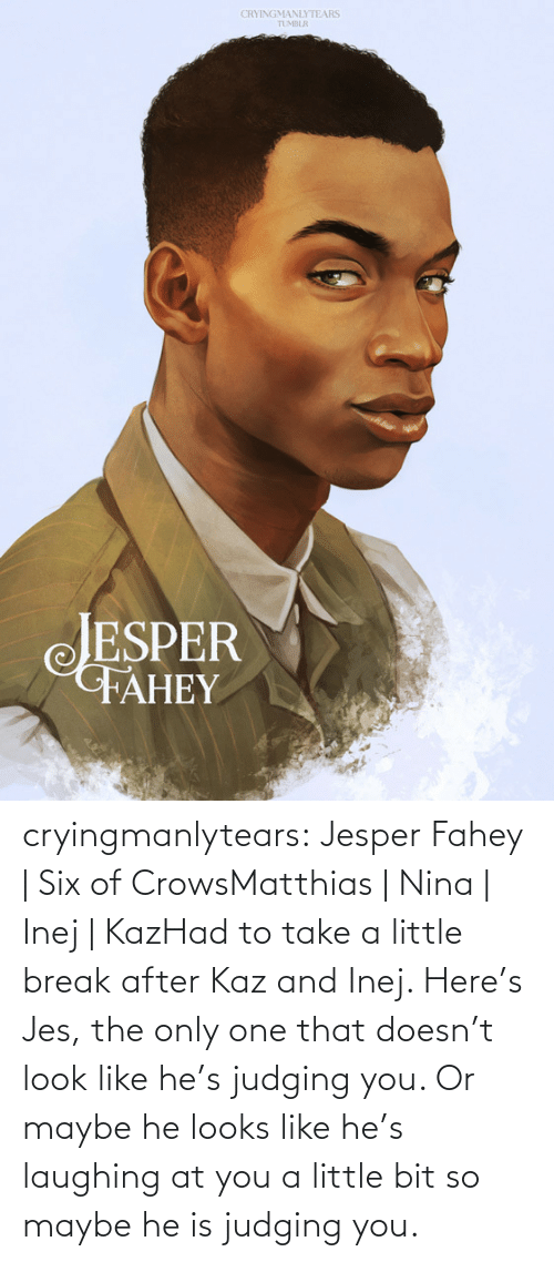 He Looks: CRYINGMANLYTEARS  TUMBLR  JESPER  FAHEY cryingmanlytears:  Jesper Fahey | Six of CrowsMatthias | Nina | Inej | KazHad to take a little break after Kaz and Inej. Here's Jes, the only one that doesn't look like he's judging you. Or maybe he looks like he's laughing at you a little bit so maybe he is judging you.