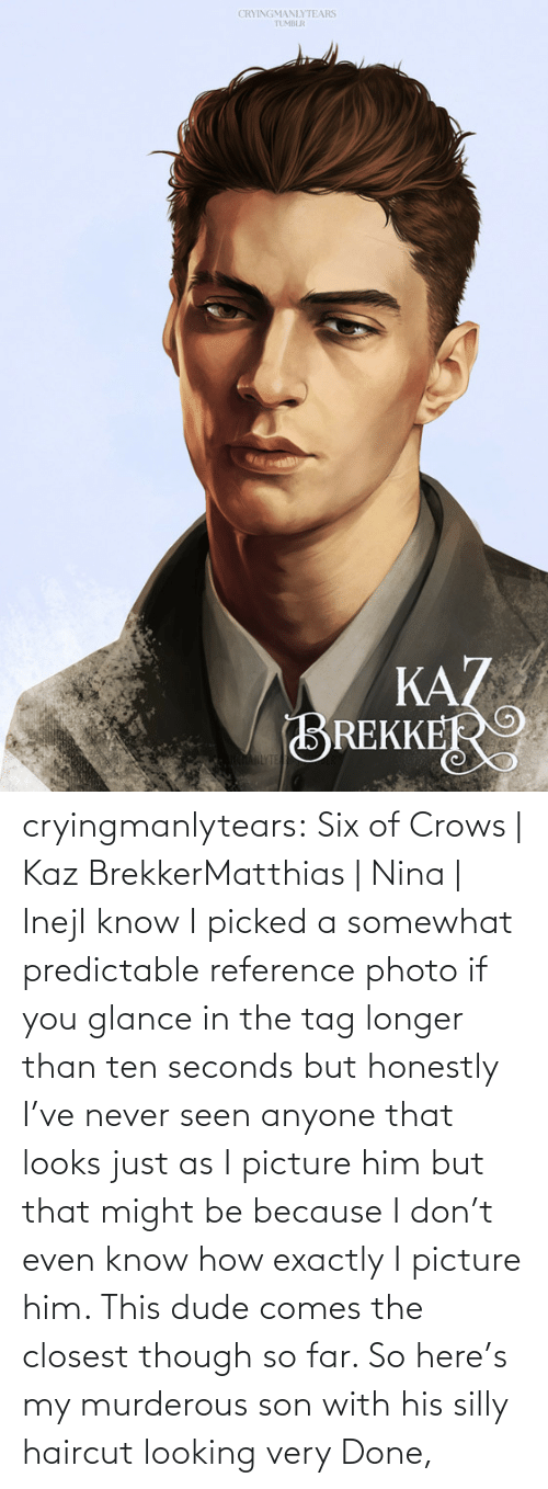 seconds: CRYINGMANLYTEARS  TUMBLR  KAZ  BREKKER  AHLYTE cryingmanlytears:  Six of Crows | Kaz BrekkerMatthias | Nina | InejI know I picked a somewhat predictable reference photo if you glance in the tag longer than ten seconds but honestly I've never seen anyone that looks just as I picture him but that might be because I don't even know how exactly I picture him. This dude comes the closest though so far. So here's my murderous son with his silly haircut looking very Done,