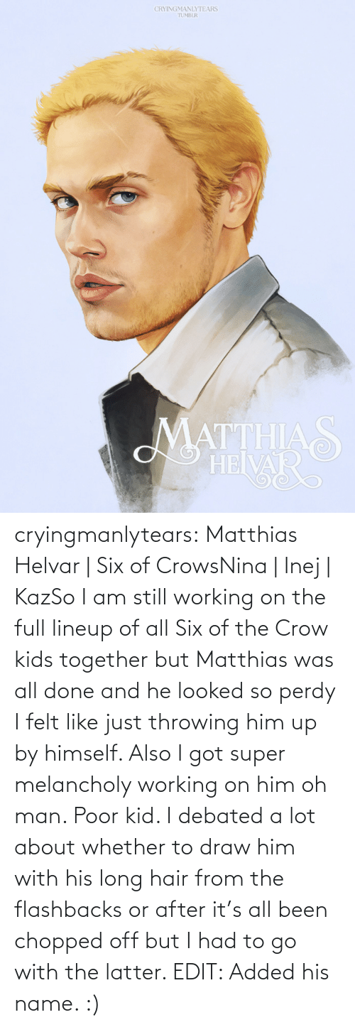 edit: CRYINGMANLYTEARS  TUMBLR  MATTHIAS  HEIVAR cryingmanlytears:  Matthias Helvar | Six of CrowsNina | Inej | KazSo I am still working on the full lineup of all Six of the Crow kids together but Matthias was all done and he looked so perdy I felt like just throwing him up by himself. Also I got super melancholy working on him oh man. Poor kid. I debated a lot about whether to draw him with his long hair from the flashbacks or after it's all been chopped off but I had to go with the latter. EDIT: Added his name. :)