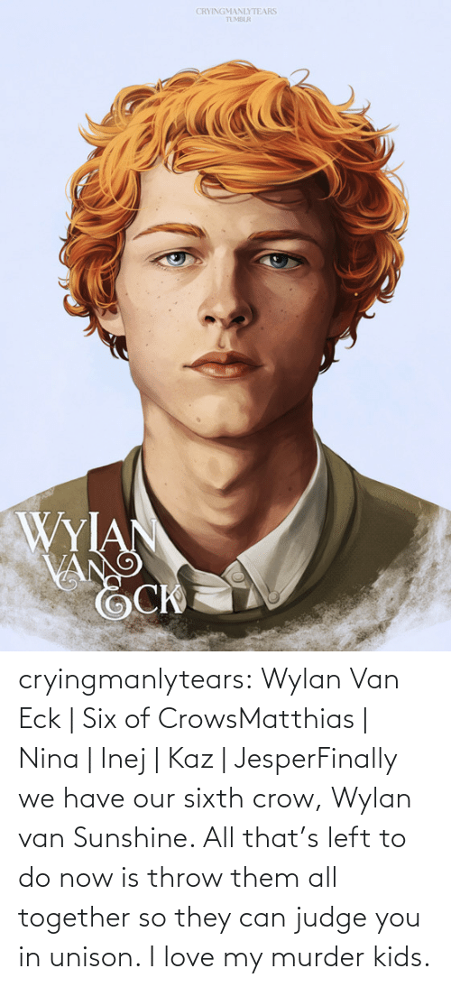 throw: CRYINGMANLYTEARS  TUMBLR  WYIAN  VANG cryingmanlytears:  Wylan Van Eck | Six of CrowsMatthias | Nina | Inej | Kaz | JesperFinally we have our sixth crow, Wylan van Sunshine. All that's left to do now is throw them all together so they can judge you in unison. I love my murder kids.