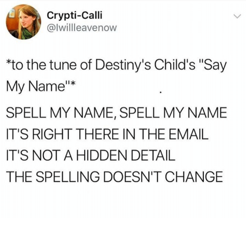 """Email, Change, and Hidden: Crypti-Calli  @lwillleavenow  to the tune of Destiny's Child's """"Say  My Name""""*  SPELL MY NAME, SPELL MY NAME  IT'S RIGHT THERE IN THE EMAIL  IT'S NOT A HIDDEN DETAIL  THE SPELLING DOESN'T CHANGE"""