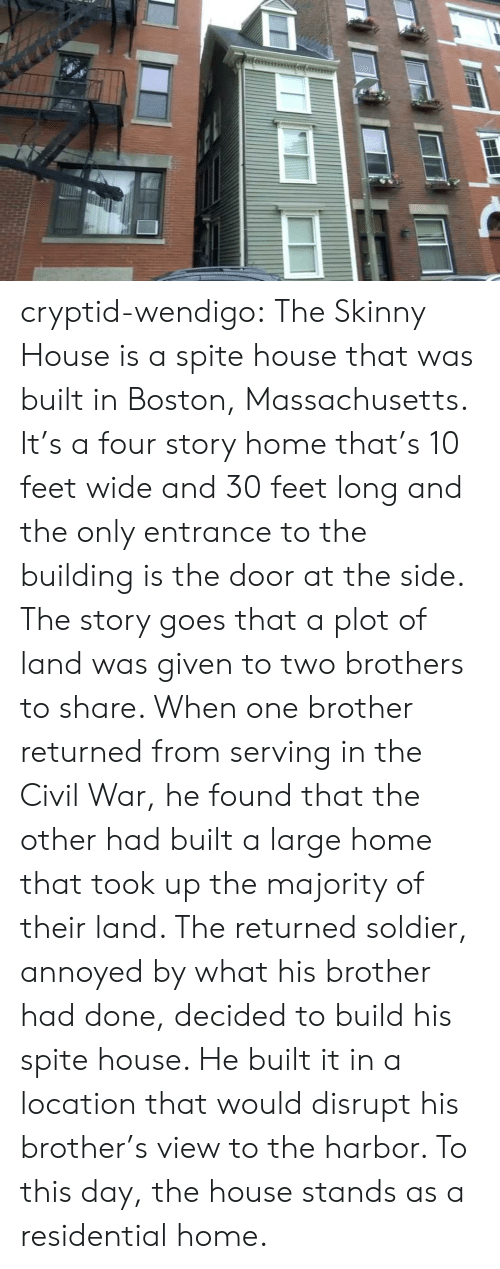harbor: cryptid-wendigo:  The Skinny House is a spite house that was built in Boston, Massachusetts. It's a four story home that's 10 feet wide and 30 feet long and the only entrance to the building is the door at the side. The story goes that a plot of land was given to two brothers to share. When one brother returned from serving in the Civil War, he found that the other had built a large home that took up the majority of their land. The returned soldier, annoyed by what his brother had done, decided to build his spite house. He built it in a location that would disrupt his brother's view to the harbor. To this day, the house stands as a residential home.