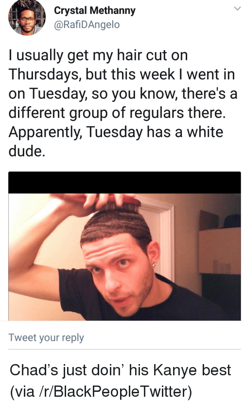 hair cut: Crystal Methanny  @RafiDAngelo  l usually get my hair cut on  Thursdays, but this week I went in  on Tuesday, so you know, there's a  different group of regulars there.  Apparently, Tuesday has a white  dude.  Tweet your reply <p>Chad&rsquo;s just doin&rsquo; his Kanye best (via /r/BlackPeopleTwitter)</p>
