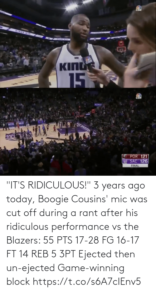 "block: CSN  INES  BD  KING  CSN  15  5   CSN  COCRRIME  POR 121  SAC 126  FINAL ""IT'S RIDICULOUS!""   3 years ago today, Boogie Cousins' mic was cut off during a rant after his ridiculous performance vs the Blazers:   55 PTS 17-28 FG 16-17 FT 14 REB 5 3PT Ejected then un-ejected Game-winning block https://t.co/s6A7cIEnv5"