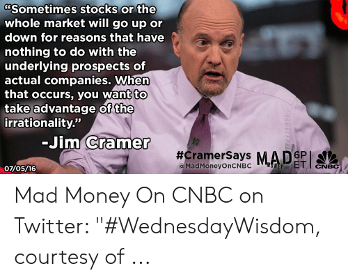 """Jim Cramer: CSometimes stocks or the  whole market will go up or  down for reasons that have  nothing to do with the  underlying prospects of  actual companies. When  that occurs, you want to  take advantage of the  irrationality.""""  -Jim Cramer  #CramerSays MADSPT  @MadMoneyOnCNBC  UNEYET  CNBC  07/05/16 Mad Money On CNBC on Twitter: """"#WednesdayWisdom, courtesy of ..."""