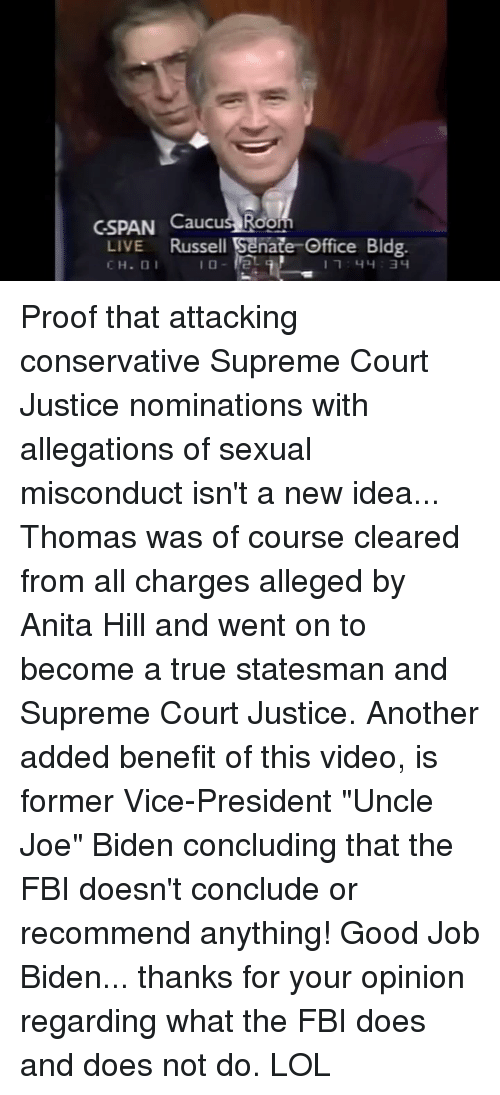 "Anita: CSPAN Caucus Room  LIVE Russell Senate Office Bldg  CH.O Proof that attacking conservative Supreme Court Justice nominations with allegations of sexual misconduct isn't a new idea... Thomas was of course cleared from all charges alleged by Anita Hill and went on to become a true statesman and Supreme Court Justice.   Another added benefit of this video, is former Vice-President ""Uncle Joe"" Biden concluding that the FBI doesn't conclude or recommend anything! Good Job Biden... thanks for your opinion regarding what the FBI does and does not do. LOL"