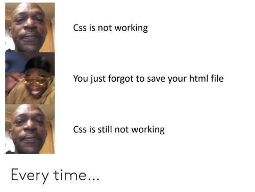 Time, Html, and Working: Css is not working  You just forgot to save your html file  Css is still not working Every time…