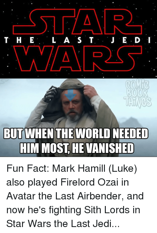 Vanishment: CSTAR  T H E  L A S T  J E D: I  MAAR  ROOR  THINGS  BUT WHEN THE WORLD NEEDED  HIM MOST HE VANISHED Fun Fact: Mark Hamill (Luke) also played Firelord Ozai in Avatar the Last Airbender, and now he's fighting Sith Lords in Star Wars the Last Jedi...
