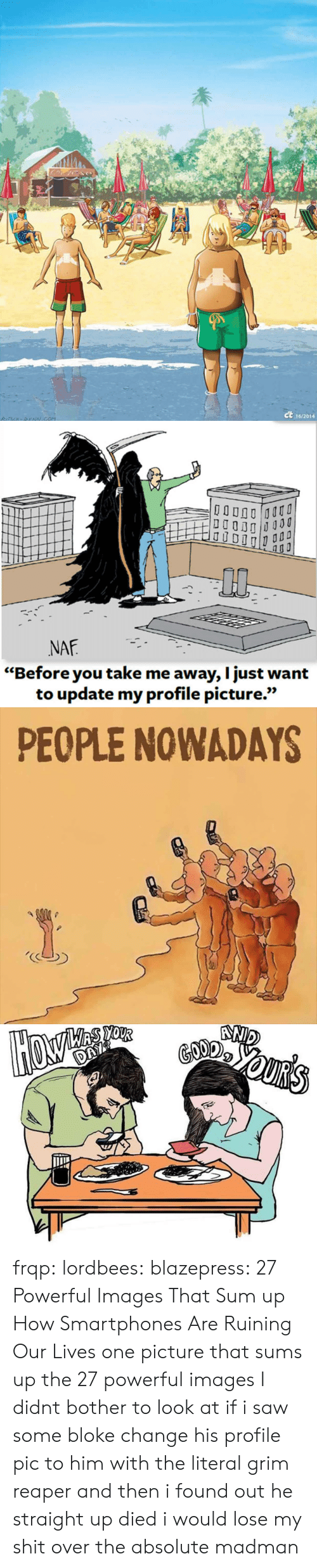 "Saw, Tumblr, and Blog: ct  16/2014   0p  NAF  ""Before you take me away, I just want  to update my profile picture.""  เเว   PEOPLE NOWADAYS frqp:  lordbees:  blazepress:  27 Powerful Images That Sum up How Smartphones Are Ruining Our Lives   one picture that sums up the 27 powerful images I didnt bother to look at   if i saw some bloke change his profile pic to him with the literal grim reaper and then i found out he straight up died i would lose my shit over the absolute madman"