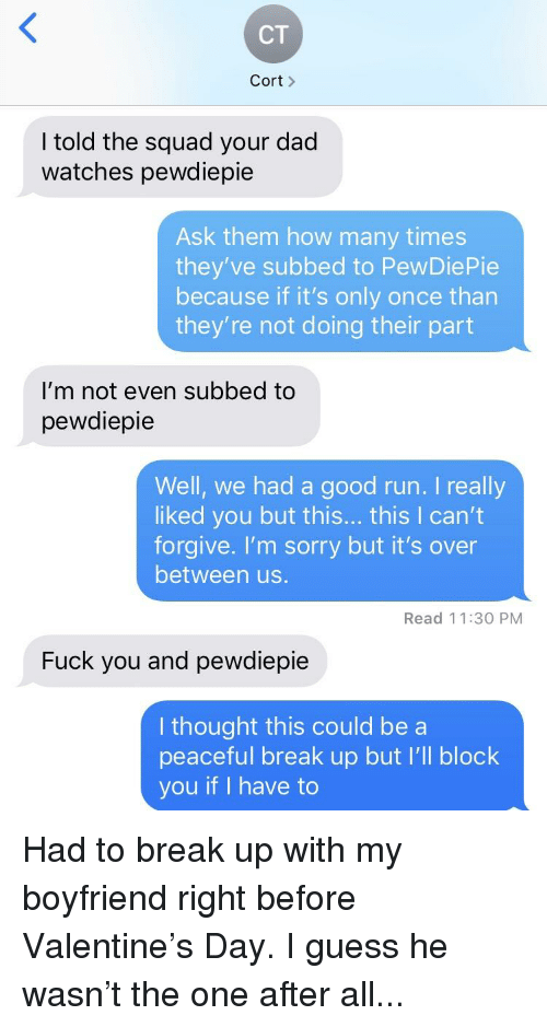 Dad, Fuck You, and How Many Times: CT  Cort  I told the squad your dad  watches pewdiepie  Ask them how many times  they've subbed to PewDiePie  because if it's only once than  they're not doing their part  I'm not even subbed to  pewdiepie  Well, we had a good run. I really  liked you but this... this I can't  forgive. I'm sorry but it's over  between us.  Read 11:30 PM  Fuck you and pewdiepie  I thought this could be a  peaceful break up but I'll block  you if I have to