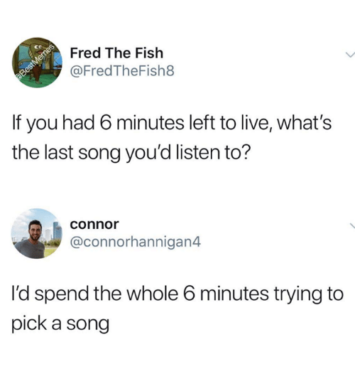 Funny, Tumblr, and Fish: ct  Fred The Fish  @FredTheFish8  If you had 6 minutes left to live, what's  the last song you'd listen to?  connor  @connorhannigan4  l'd spend the whole 6 minutes trying to  pick a song