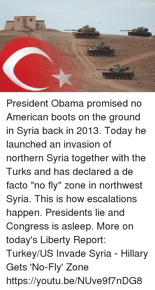 """de facto: Ct President Obama promised no American boots on the ground in Syria back in 2013. Today he launched an invasion of northern Syria together with the Turks and has declared a de facto """"no fly"""" zone in northwest Syria. This is how escalations happen. Presidents lie and Congress is asleep. More on today's Liberty Report:  Turkey/US Invade Syria - Hillary Gets 'No-Fly' Zone https://youtu.be/NUve9f7nDG8"""