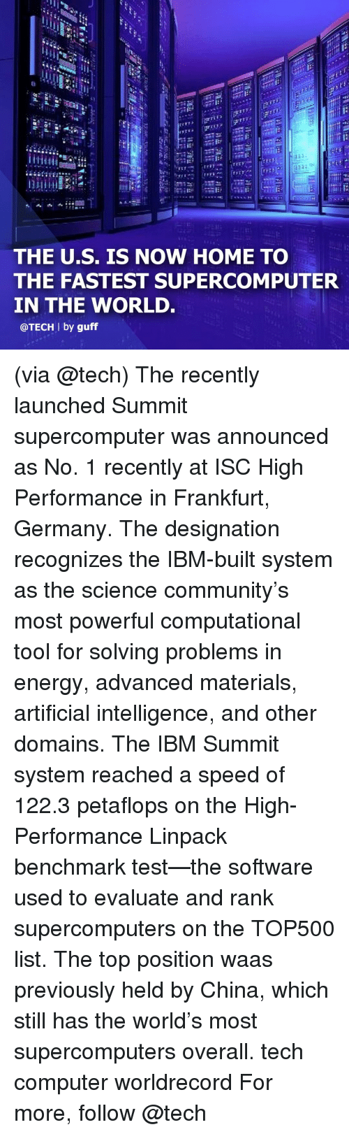 ibm: Ct  ri:  THE U.S. IS NOW HOME TO  THE FASTEST SUPERCOMPUTER  IN THE WORLD.  @TECH l by guff (via @tech) The recently launched Summit supercomputer was announced as No. 1 recently at ISC High Performance in Frankfurt, Germany. The designation recognizes the IBM-built system as the science community's most powerful computational tool for solving problems in energy, advanced materials, artificial intelligence, and other domains. The IBM Summit system reached a speed of 122.3 petaflops on the High-Performance Linpack benchmark test—the software used to evaluate and rank supercomputers on the TOP500 list. The top position waas previously held by China, which still has the world's most supercomputers overall. tech computer worldrecord For more, follow @tech