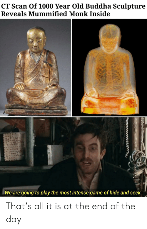 at the end of the day: CT Scan Of 1000 Year Old Buddha Sculpture  Reveals Mummified Monk Inside  We are going to play the most intense game of hide and seek. That's all it is at the end of the day