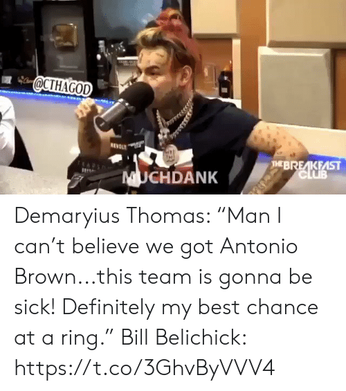 "Antonio Brown: @CTHAGOD  REVOLT  THEBREAKFAST  CLUB  UCHDANK Demaryius Thomas: ""Man I can't believe we got Antonio Brown...this team is gonna be sick! Definitely my best chance at a ring.""  Bill Belichick: https://t.co/3GhvByVVV4"