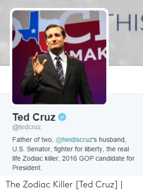 Candidate: CTHIS  MAK  Ted Cruz  @tedcruz  Father of two, @heid iscruz's husband,  U.S. Senator, fighter for liberty, the real  life Zodiac killer, 2016 GOP candidate for  President. The Zodiac Killer [Ted Cruz] |