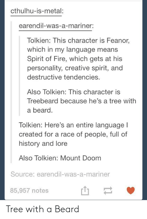 Beard, Fire, and Cthulhu: cthulhu-is-metal:  earendil-was-a-mariner:  Tolkien: This character is Feanor,  which in my language means  Spirit of Fire, which gets at his  personality, creative spirit, and  destructive tendencies.  Also Tolkien: This character is  Treebeard because he's a tree with  a beard.  lolkien: Here's an entire language  created for a race of people, full of  history and lore  Also Tolkien: Mount Doom  Source: earendil-was-a-mariner  85,957 notes  山一 Tree with a Beard