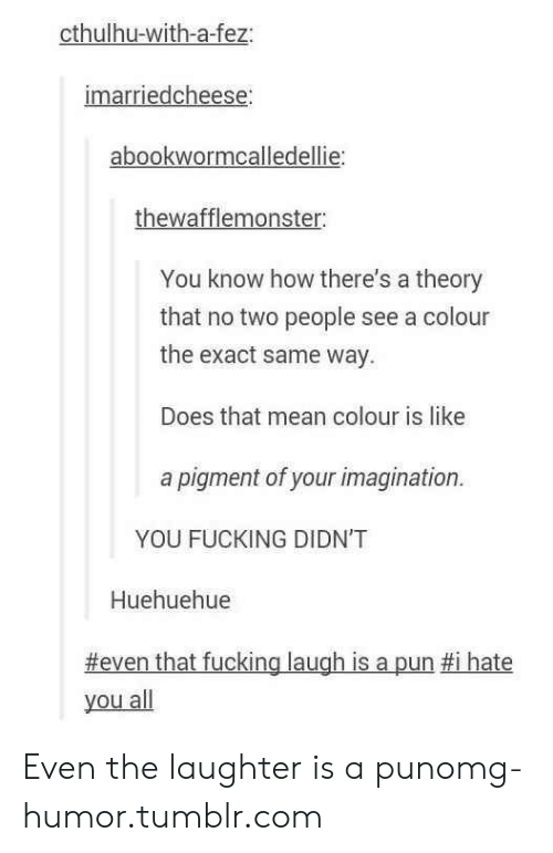 Fucking, Omg, and Tumblr: cthulhu-with-a-fez  imarriedcheese  abookwormcalledellie:  thewafflemonster  You know how there's a theory  that no two people see a colour  the exact same way.  Does that mean colour is like  a pigment of your imagination.  YOU FUCKING DIDN'T  Huehuehue  #even that fucking laugh is a pun #1 hate  you all Even the laughter is a punomg-humor.tumblr.com