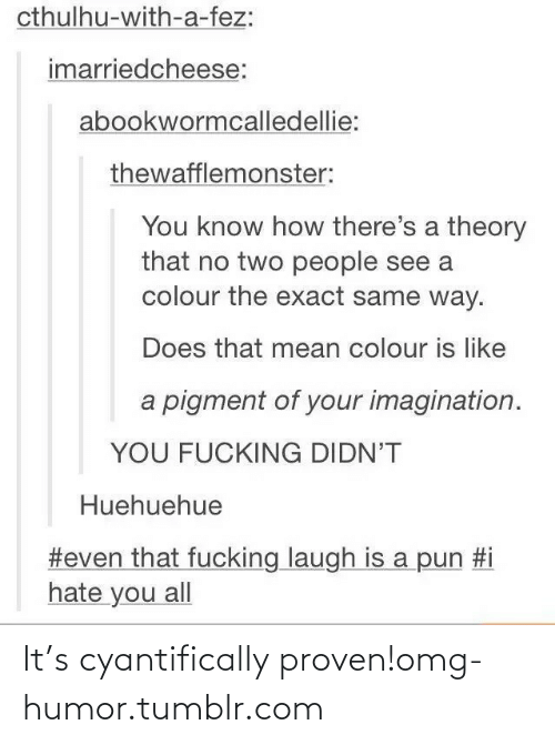 Hate You All: cthulhu-with-a-fez:  imarriedcheese:  abookwormcalledellie:  thewafflemonster:  You know how there's a theory  that no two people see a  colour the exact same way.  Does that mean colour is like  a pigment of your imagination.  YOU FUCKING DIDN'T  Huehuehue  #even that fucking laugh is a pun #i  hate you all It's cyantifically proven!omg-humor.tumblr.com