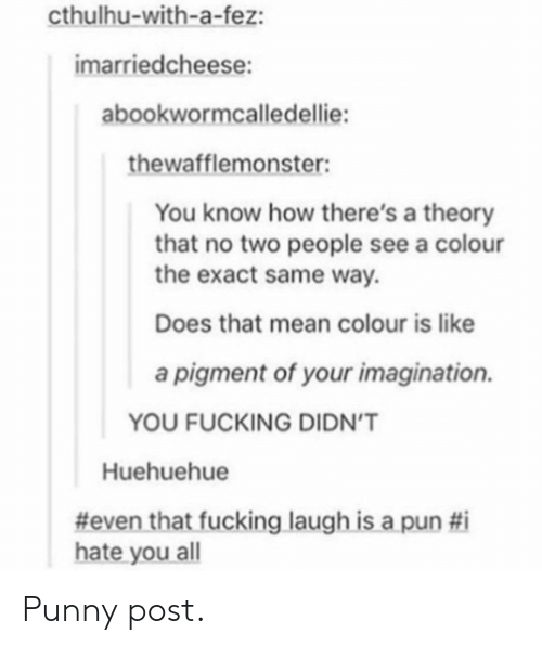 Fucking, Cthulhu, and Mean: cthulhu-with-a-fez:  imarriedcheese:  abookwormcalledellie:  thewafflemonster:  You know how there's a theory  that no two people see a colour  the exact same way.  Does that mean colour is like  a pigment of your imagination.  YOU FUCKING DIDN'T  Huehuehue  #even that fucking laugh is a pun #i  hate you all Punny post.
