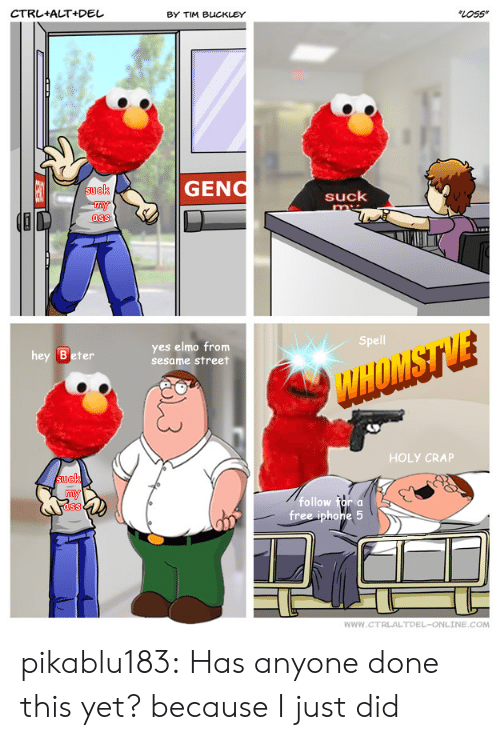 holy crap: CTRL+ALT+Del  BY TIM BUCKLEY  LOss  GENO  ck  suck  ass  Spell  hey Beter  yes elmo from  sesame street  HOLY CRAP  suek  follow for a  ass  WWW.CTRLALTDEL-ONLINE.COM pikablu183:  Has anyone done this yet? because I just did
