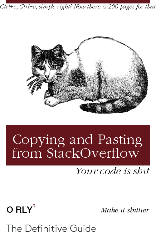 ctrl-c: Ctrl+c, Ctrl+v, simple right? Now there is 200 pages for that  Copying and Pasting  from StackOverflow  Your code is shit  O RLY  Make it shittier The Definitive Guide