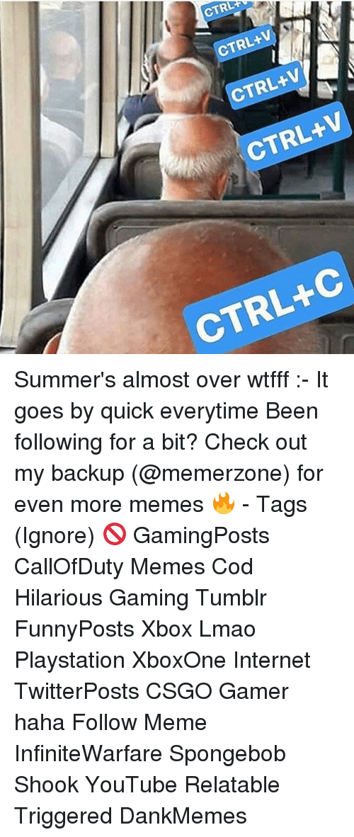 ctrl-c: CTRL  CTRL+V  CTRL+V  CTRL+V  CTRL+C Summer's almost over wtfff :- It goes by quick everytime Been following for a bit? Check out my backup (@memerzone) for even more memes 🔥 - Tags (Ignore) 🚫 GamingPosts CallOfDuty Memes Cod Hilarious Gaming Tumblr FunnyPosts Xbox Lmao Playstation XboxOne Internet TwitterPosts CSGO Gamer haha Follow Meme InfiniteWarfare Spongebob Shook YouTube Relatable Triggered DankMemes