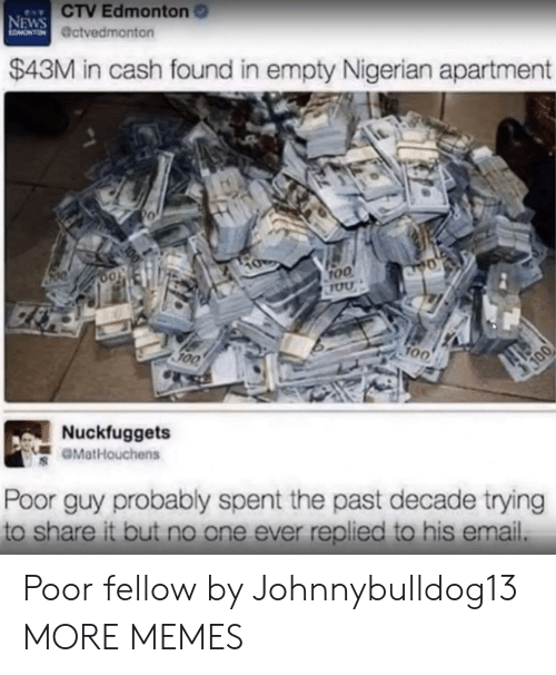 roo: CTV Edmonton  @ctvedmonton  NEWS  $43M in cash found in empty Nigerian apartment  0  0o  roo  100  700  Nuckfuggets  GMatHouchens  Poor guy probably spent the past decade trying  to share it but no one ever replied to his email. Poor fellow by Johnnybulldog13 MORE MEMES