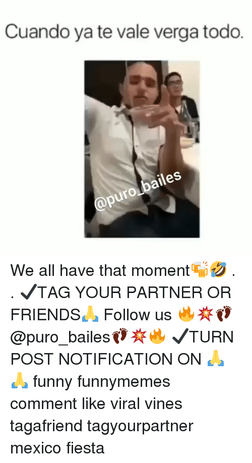 Friends, Funny, and Memes: Cuando ya te vale verga todo.  puro bailes We all have that moment🍻🤣 . . ✔TAG YOUR PARTNER OR FRIENDS🙏 Follow us 🔥💥👣@puro_bailes👣💥🔥 ✔TURN POST NOTIFICATION ON 🙏🙏 funny funnymemes comment like viral vines tagafriend tagyourpartner mexico fiesta