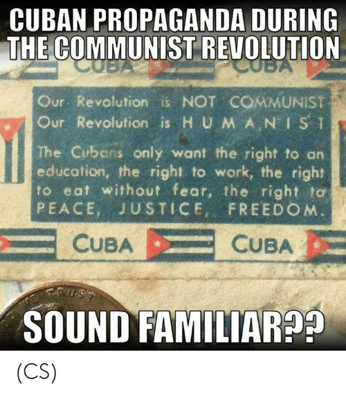 """Memes, Work, and Justice: CUBAN PROPAGANDA DURING  THE COMMUNIST REVOLUTION  Our Revolution is NOT COMMUNIST  ur. Revolution is H UMAN"""" İSǐ  The Cubens only want the right to an  education, the right to work, the right  to eat without fear, the right to  PEACE, JUSTICE, FREEDO M  CUBACUBA  SOUND FAMILIAR9 (CS)"""