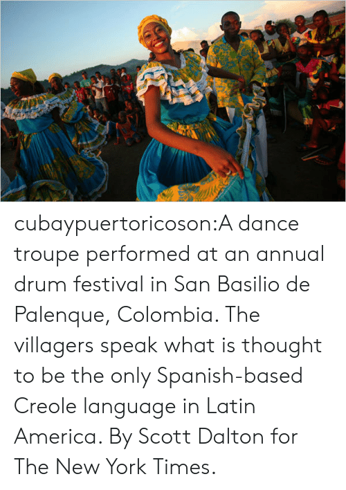America, New York, and Spanish: cubaypuertoricoson:A dance troupe performed at an annual drum festival in San Basilio de Palenque, Colombia. The villagers speak what is thought to be the only Spanish-based Creole language in Latin America. By Scott Dalton for The New York Times.